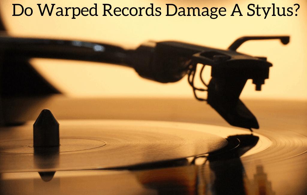 Do Warped Records Damage A Stylus?