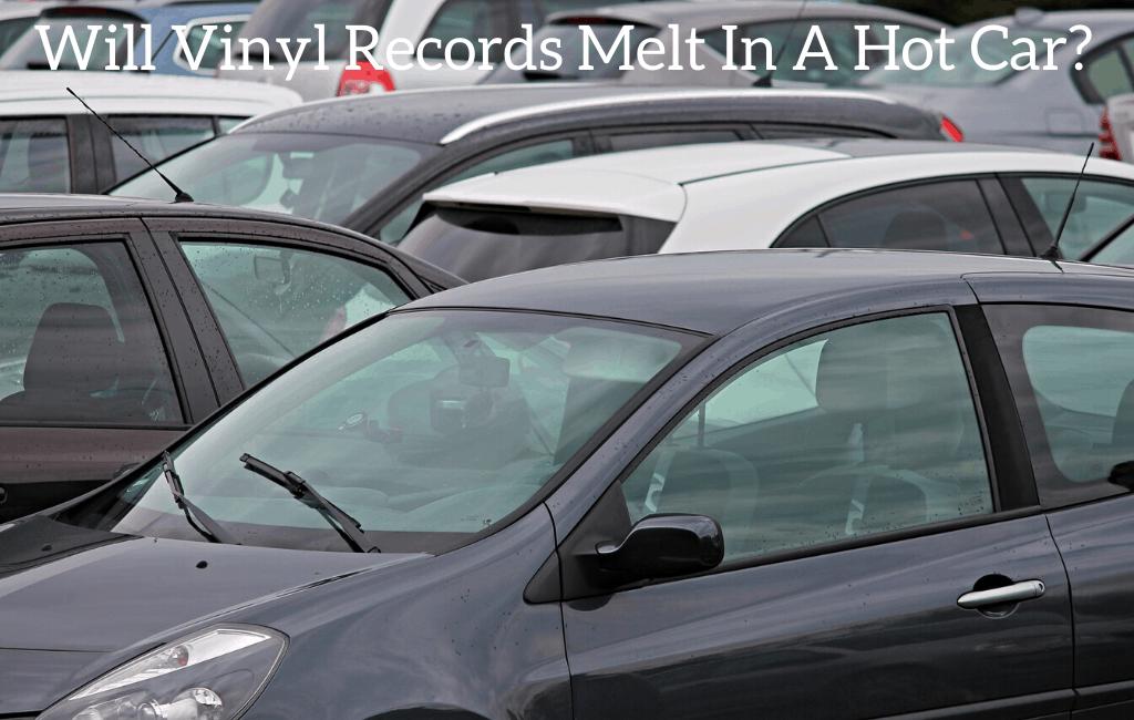Will Vinyl Records Melt In A Hot Car?