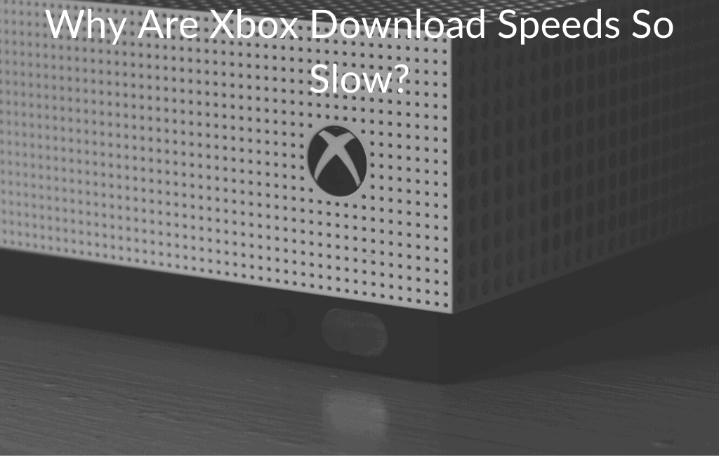 Why Are Xbox Download Speeds So Slow?