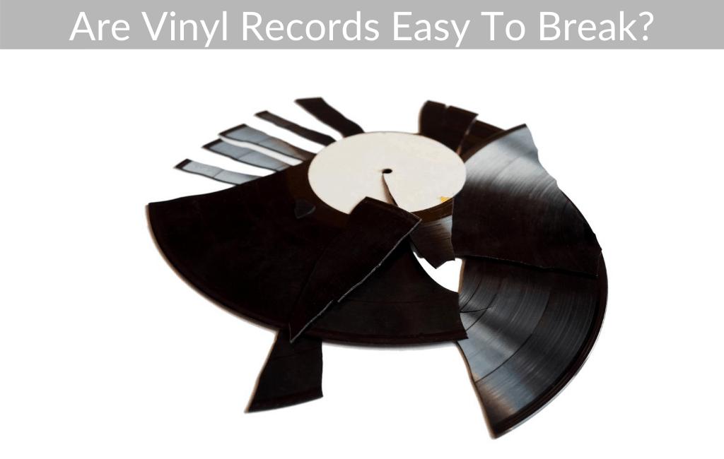 Are Vinyl Records Easy To Break?