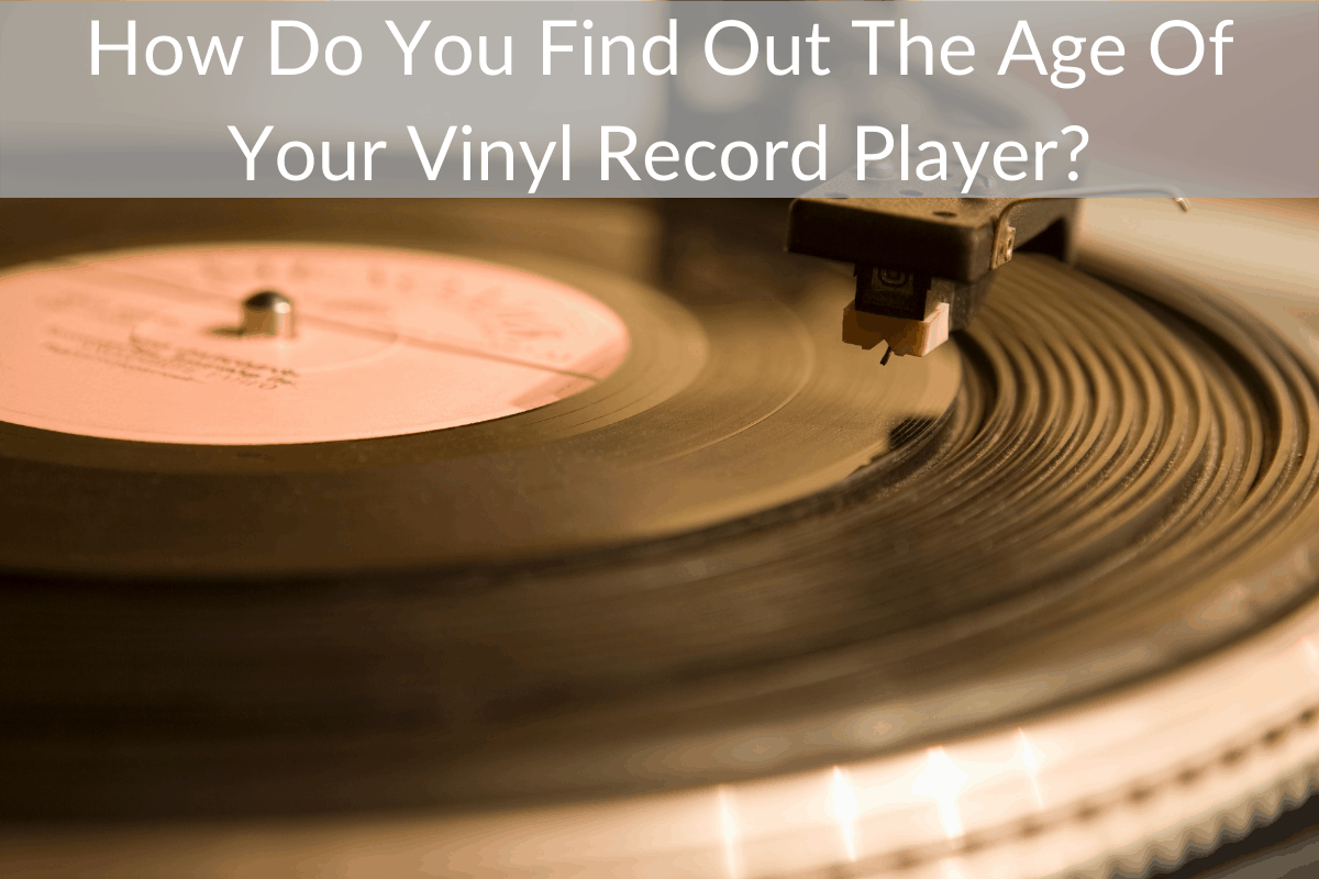 How Do You Find Out The Age Of Your Vinyl Record Player?